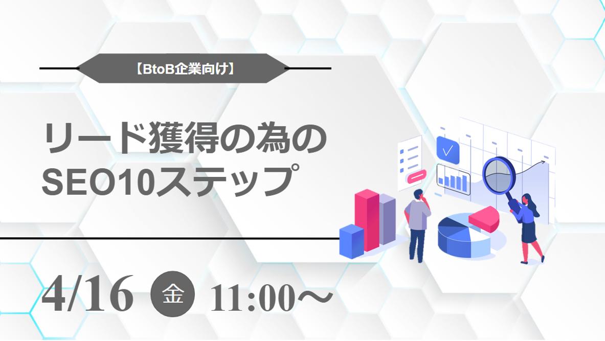 【4月16日開催】「BtoB企業向け」リード獲得の為の SEO10ステップ